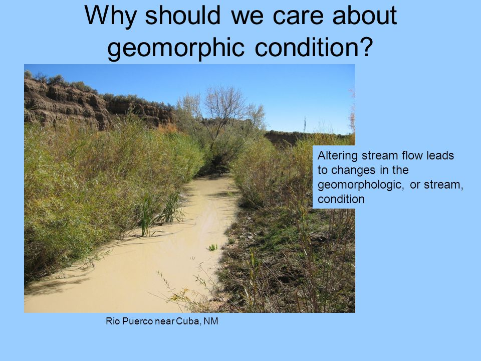 Why should we care about geomorphic condition? Rio Puerco near Cuba, NM Altering stream flow leads to changes in the geomorphologic, or stream, condit
