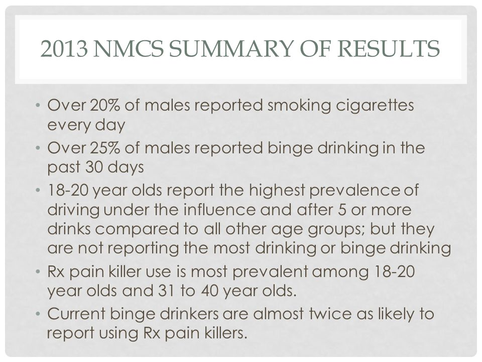 2013 NMCS SUMMARY OF RESULTS Over 20% of males reported smoking cigarettes every day Over 25% of males reported binge drinking in the past 30 days 18-20 year olds report the highest prevalence of driving under the influence and after 5 or more drinks compared to all other age groups; but they are not reporting the most drinking or binge drinking Rx pain killer use is most prevalent among 18-20 year olds and 31 to 40 year olds.
