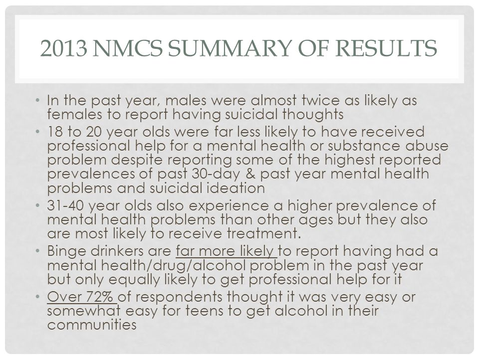 2013 NMCS SUMMARY OF RESULTS In the past year, males were almost twice as likely as females to report having suicidal thoughts 18 to 20 year olds were far less likely to have received professional help for a mental health or substance abuse problem despite reporting some of the highest reported prevalences of past 30-day & past year mental health problems and suicidal ideation 31-40 year olds also experience a higher prevalence of mental health problems than other ages but they also are most likely to receive treatment.