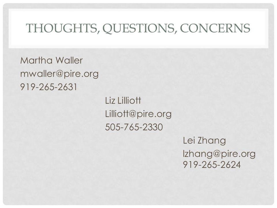 THOUGHTS, QUESTIONS, CONCERNS Martha Waller mwaller@pire.org 919-265-2631 Liz Lilliott Lilliott@pire.org 505-765-2330 Lei Zhang lzhang@pire.org 919-265-2624