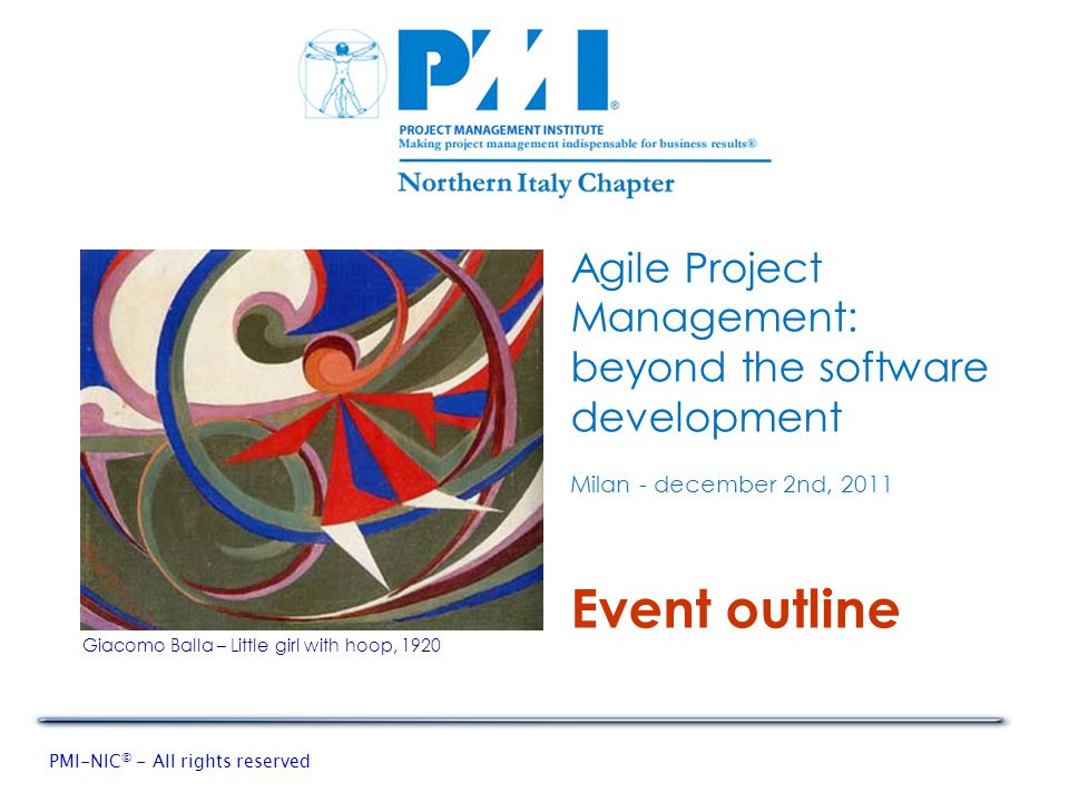 PMI-NIC © - All rights reserved Agile Project Management: beyond the software development Milan - december 2nd, 2011 Giacomo Balla – Little girl with hoop, 1920 Event outline