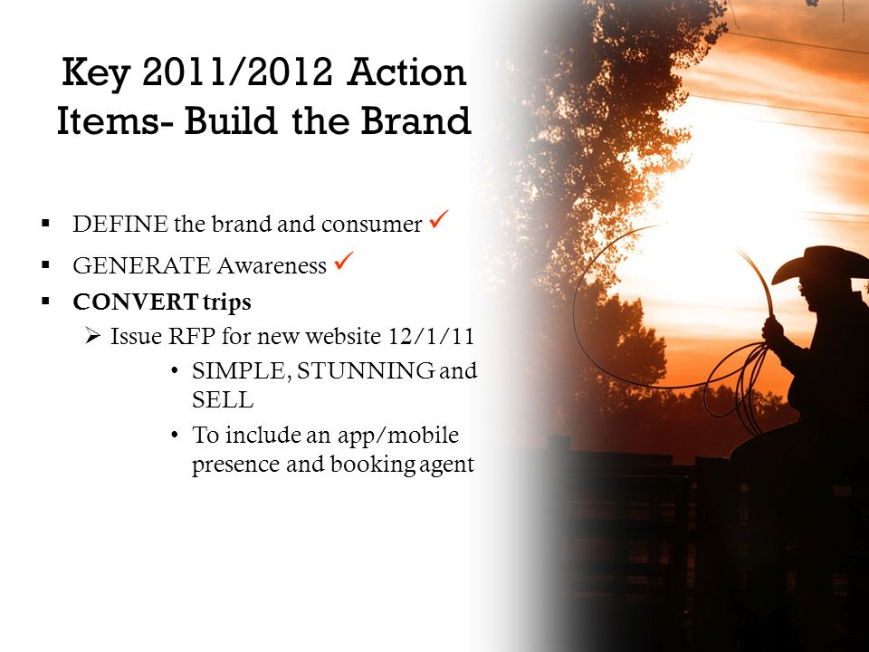 Key 2011/2012 Action Items- Build the Brand  DEFINE the brand and consumer  GENERATE Awareness  CONVERT trips  Issue RFP for new website 12/1/11 SIMPLE, STUNNING and SELL To include an app/mobile presence and booking agent