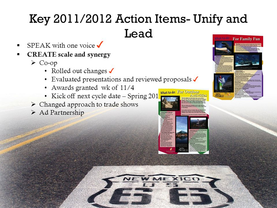 Key 2011/2012 Action Items- Unify and Lead  SPEAK with one voice ✓  CREATE scale and synergy  Co-op Rolled out changes ✓ Evaluated presentations and reviewed proposals ✓ Awards granted wk of 11/4 Kick off next cycle date – Spring 2012  Changed approach to trade shows  Ad Partnership