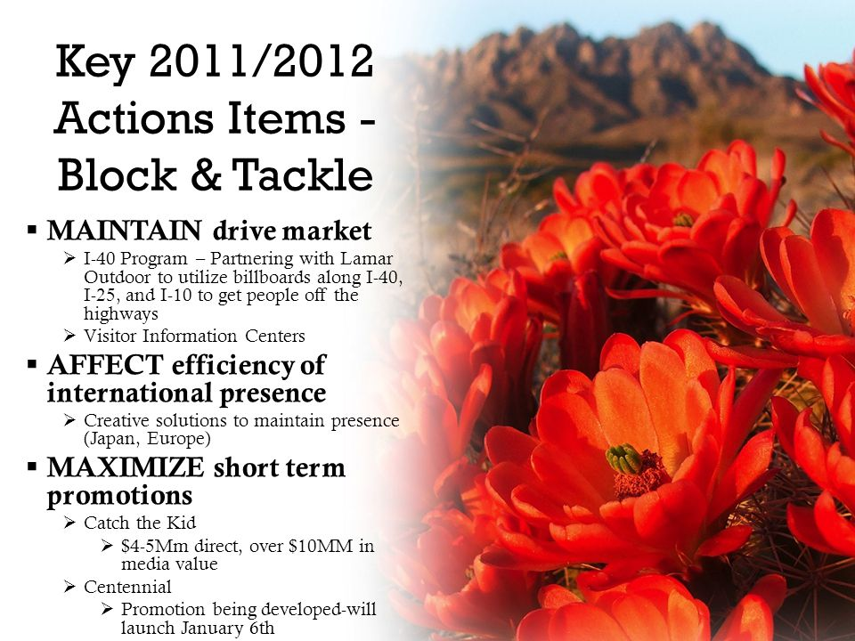 Key 2011/2012 Actions Items - Block & Tackle  MAINTAIN drive market  I-40 Program – Partnering with Lamar Outdoor to utilize billboards along I-40, I-25, and I-10 to get people off the highways  Visitor Information Centers  AFFECT efficiency of international presence  Creative solutions to maintain presence (Japan, Europe)  MAXIMIZE short term promotions  Catch the Kid  $4-5Mm direct, over $10MM in media value  Centennial  Promotion being developed-will launch January 6th