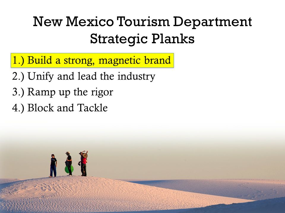 1.) Build a strong, magnetic brand 2.) Unify and lead the industry 3.) Ramp up the rigor 4.) Block and Tackle New Mexico Tourism Department Strategic Planks