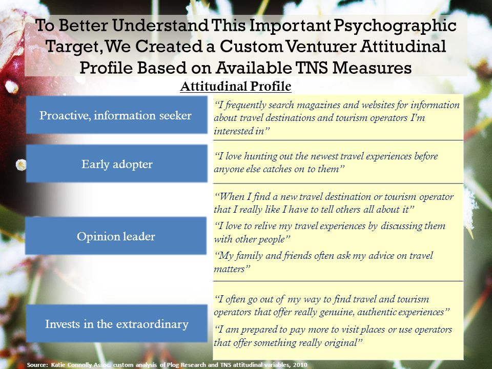 To Better Understand This Important Psychographic Target, We Created a Custom Venturer Attitudinal Profile Based on Available TNS Measures 9 I frequently search magazines and websites for information about travel destinations and tourism operators I m interested in I love hunting out the newest travel experiences before anyone else catches on to them When I find a new travel destination or tourism operator that I really like I have to tell others all about it I love to relive my travel experiences by discussing them with other people My family and friends often ask my advice on travel matters I often go out of my way to find travel and tourism operators that offer really genuine, authentic experiences I am prepared to pay more to visit places or use operators that offer something really original Proactive, information seeker Early adopter Opinion leader Invests in the extraordinary Attitudinal Profile Source: Katie Connolly Assoc.