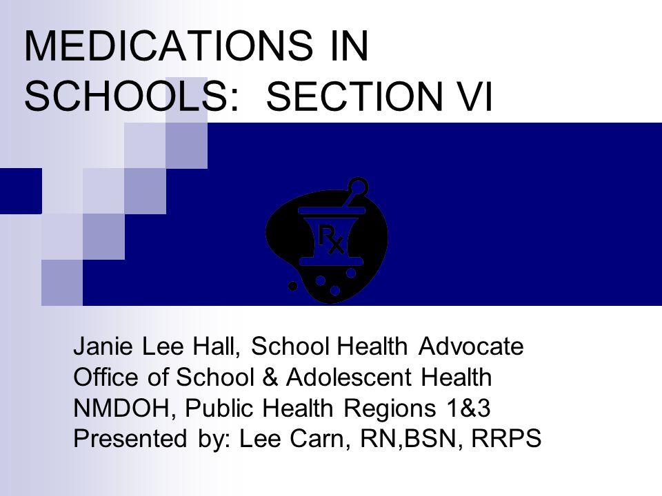 MEDICATIONS IN SCHOOLS: SECTION VI Janie Lee Hall, School Health Advocate Office of School & Adolescent Health NMDOH, Public Health Regions 1&3 Presen