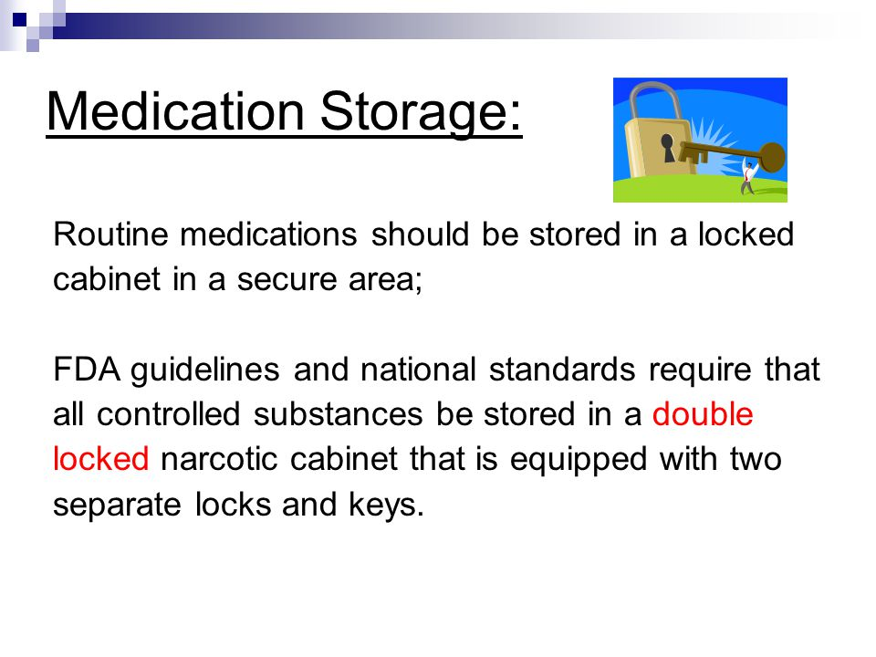Medication Storage: Routine medications should be stored in a locked cabinet in a secure area; FDA guidelines and national standards require that all