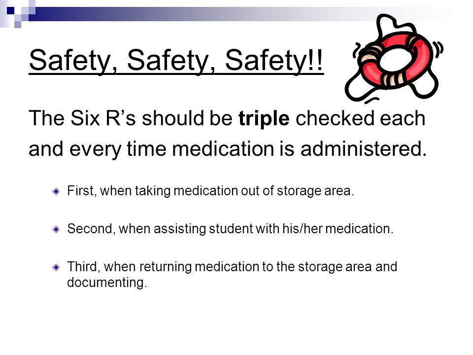 Safety, Safety, Safety!! The Six R's should be triple checked each and every time medication is administered. First, when taking medication out of sto