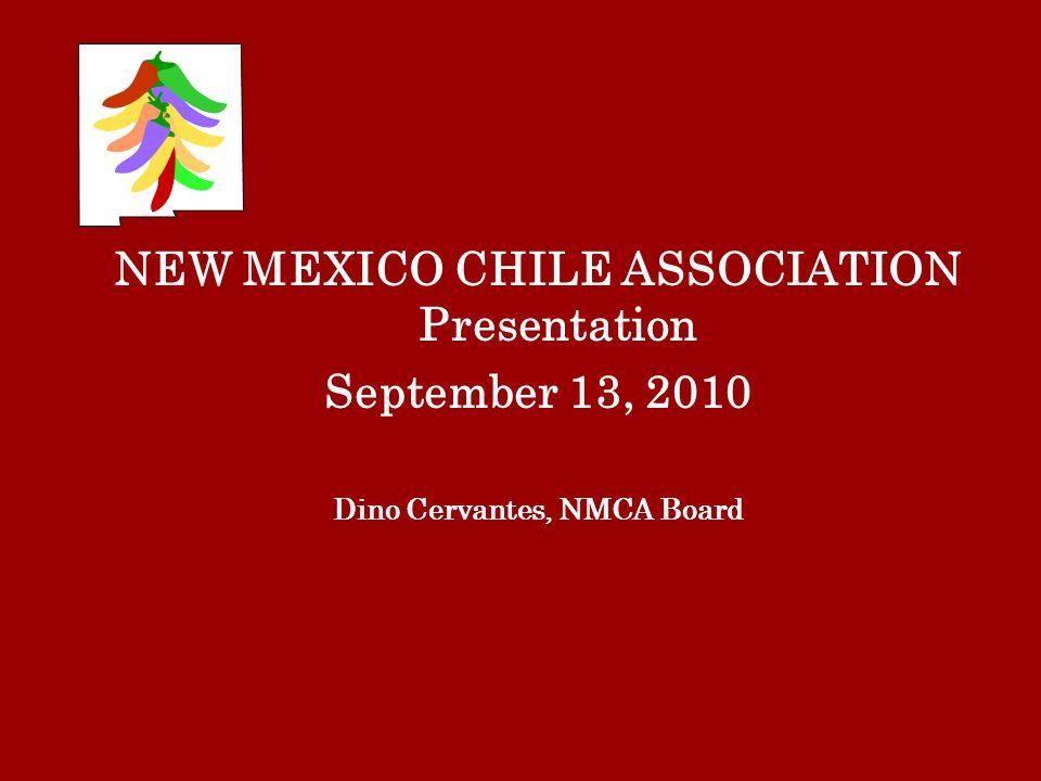NEW MEXICO CHILE ASSOCIATION Presentation September 13, 2010 Dino Cervantes, NMCA Board