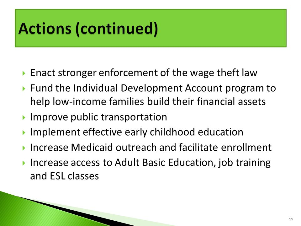  Enact stronger enforcement of the wage theft law  Fund the Individual Development Account program to help low-income families build their financial assets  Improve public transportation  Implement effective early childhood education  Increase Medicaid outreach and facilitate enrollment  Increase access to Adult Basic Education, job training and ESL classes 19