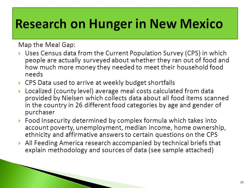 Map the Meal Gap:  Uses Census data from the Current Population Survey (CPS) in which people are actually surveyed about whether they ran out of food and how much more money they needed to meet their household food needs  CPS Data used to arrive at weekly budget shortfalls  Localized (county level) average meal costs calculated from data provided by Nielsen which collects data about all food items scanned in the country in 26 different food categories by age and gender of purchaser  Food Insecurity determined by complex formula which takes into account poverty, unemployment, median income, home ownership, ethnicity and affirmative answers to certain questions on the CPS  All Feeding America research accompanied by technical briefs that explain methodology and sources of data (see sample attached) 26