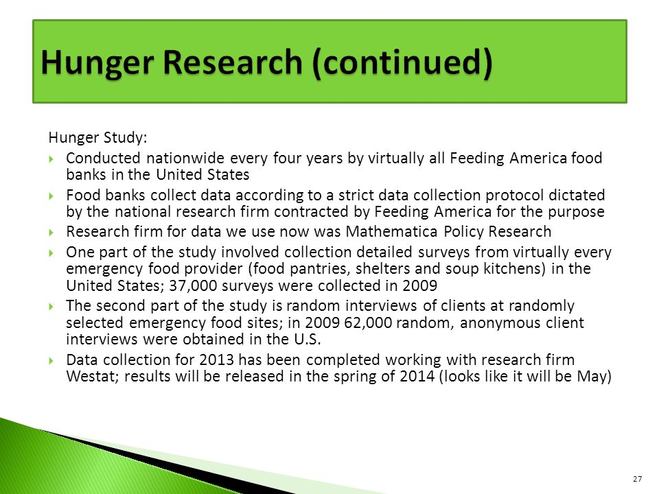 Hunger Study:  Conducted nationwide every four years by virtually all Feeding America food banks in the United States  Food banks collect data according to a strict data collection protocol dictated by the national research firm contracted by Feeding America for the purpose  Research firm for data we use now was Mathematica Policy Research  One part of the study involved collection detailed surveys from virtually every emergency food provider (food pantries, shelters and soup kitchens) in the United States; 37,000 surveys were collected in 2009  The second part of the study is random interviews of clients at randomly selected emergency food sites; in 2009 62,000 random, anonymous client interviews were obtained in the U.S.