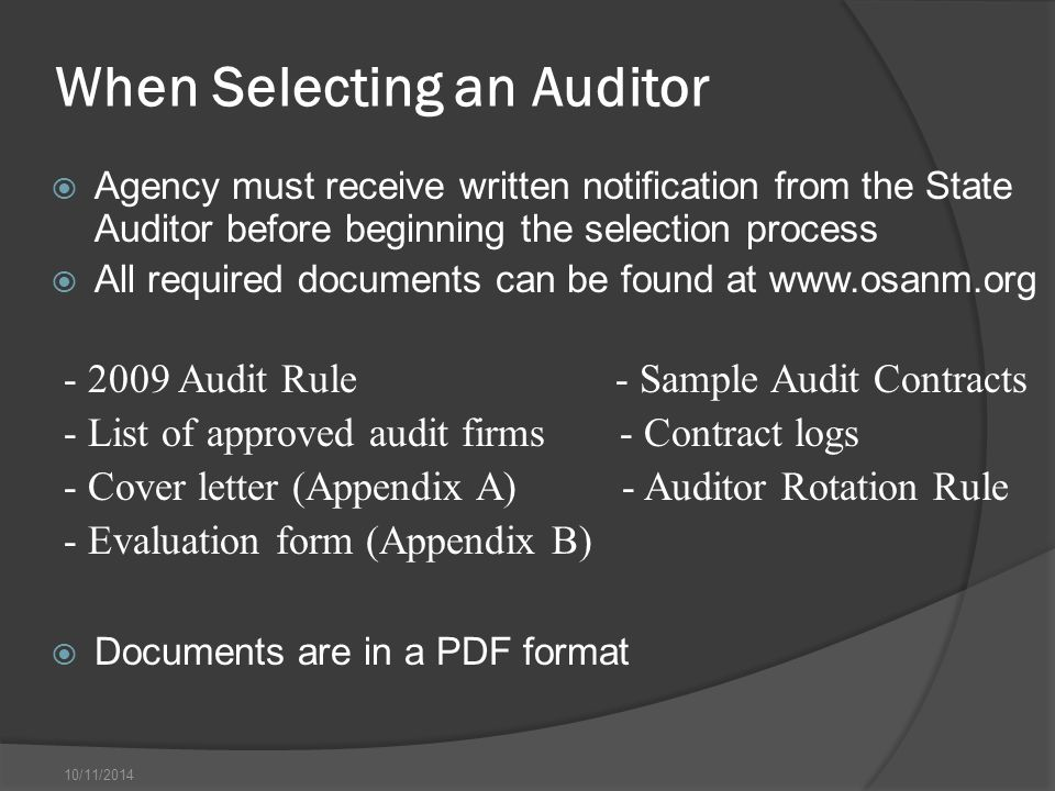 10/11/2014 When Selecting an Auditor - 2009 Audit Rule - Sample Audit Contracts - List of approved audit firms - Contract logs - Cover letter (Appendix A) - Auditor Rotation Rule - Evaluation form (Appendix B)  Agency must receive written notification from the State Auditor before beginning the selection process  All required documents can be found at www.osanm.org  Documents are in a PDF format
