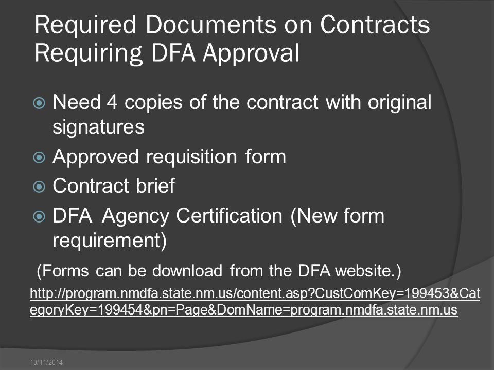 10/11/2014 Required Documents on Contracts Requiring DFA Approval  Need 4 copies of the contract with original signatures  Approved requisition form  Contract brief  DFA Agency Certification (New form requirement) (Forms can be download from the DFA website.) http://program.nmdfa.state.nm.us/content.asp CustComKey=199453&Cat egoryKey=199454&pn=Page&DomName=program.nmdfa.state.nm.us