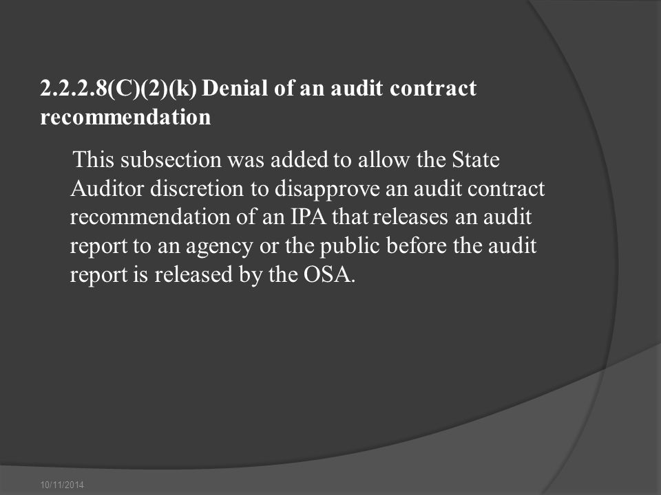 10/11/2014 2.2.2.8(C)(2)(k) Denial of an audit contract recommendation This subsection was added to allow the State Auditor discretion to disapprove an audit contract recommendation of an IPA that releases an audit report to an agency or the public before the audit report is released by the OSA.
