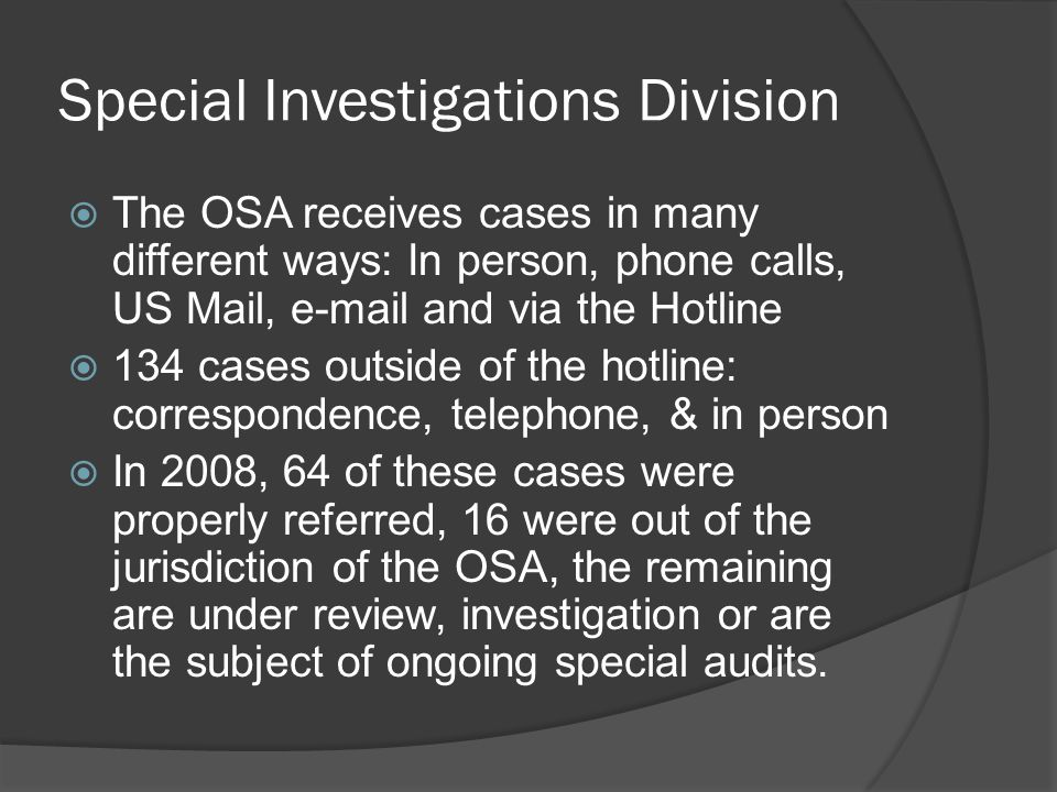 Special Investigations Division  The OSA receives cases in many different ways: In person, phone calls, US Mail, e-mail and via the Hotline  134 cases outside of the hotline: correspondence, telephone, & in person  In 2008, 64 of these cases were properly referred, 16 were out of the jurisdiction of the OSA, the remaining are under review, investigation or are the subject of ongoing special audits.