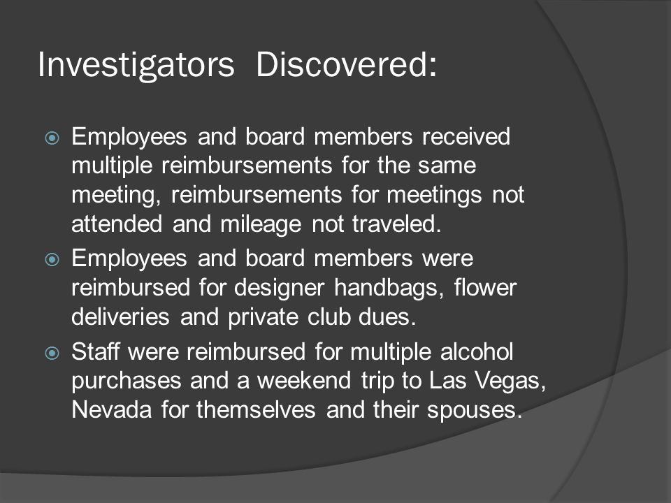 Investigators Discovered:  Employees and board members received multiple reimbursements for the same meeting, reimbursements for meetings not attended and mileage not traveled.