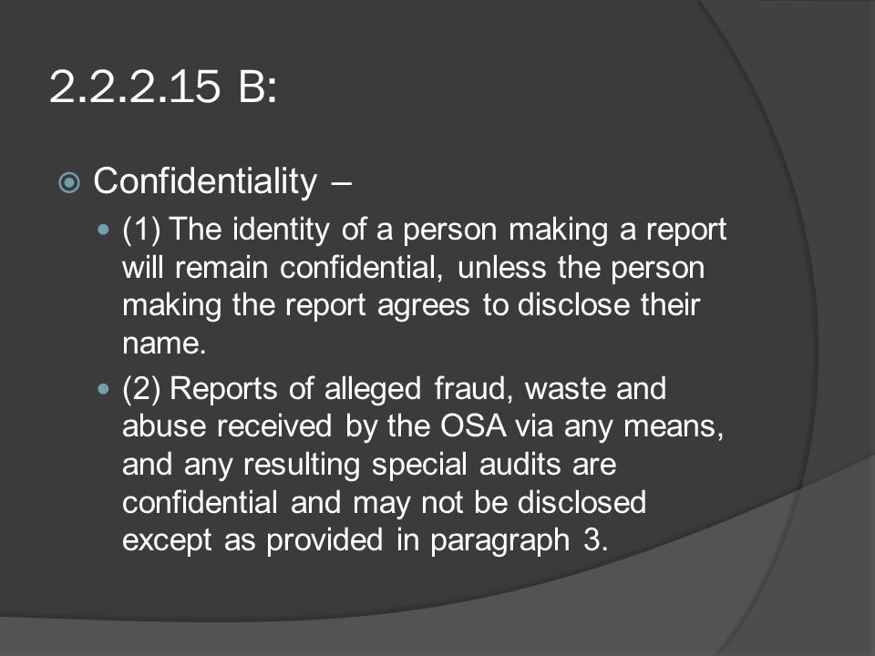 2.2.2.15 B:  Confidentiality – (1) The identity of a person making a report will remain confidential, unless the person making the report agrees to disclose their name.