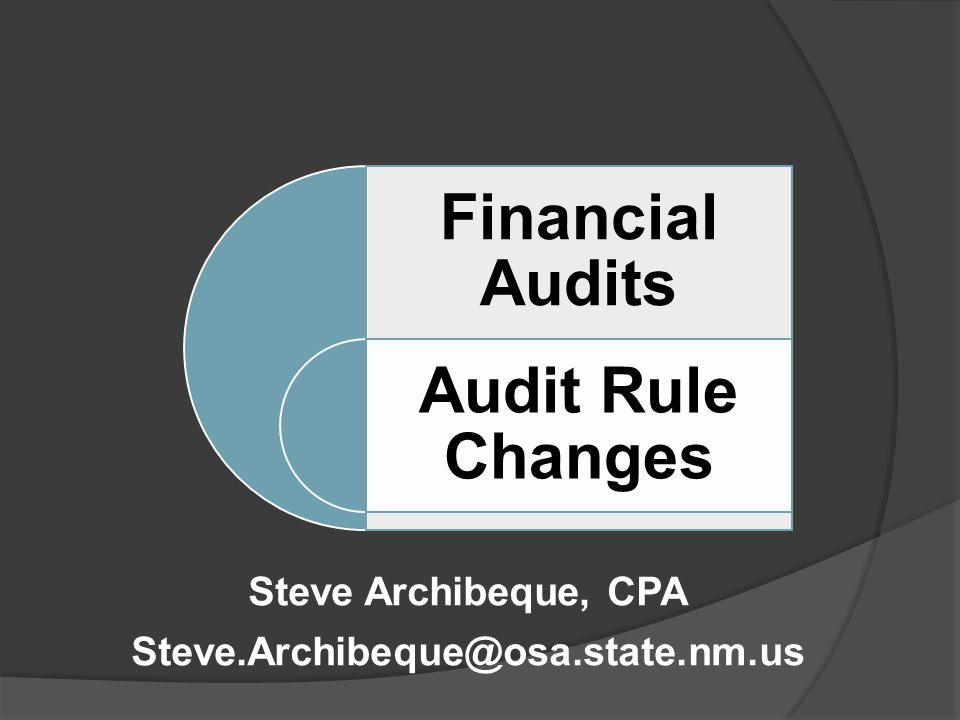 Financial Audits Audit Rule Changes Steve Archibeque, CPA Steve.Archibeque@osa.state.nm.us