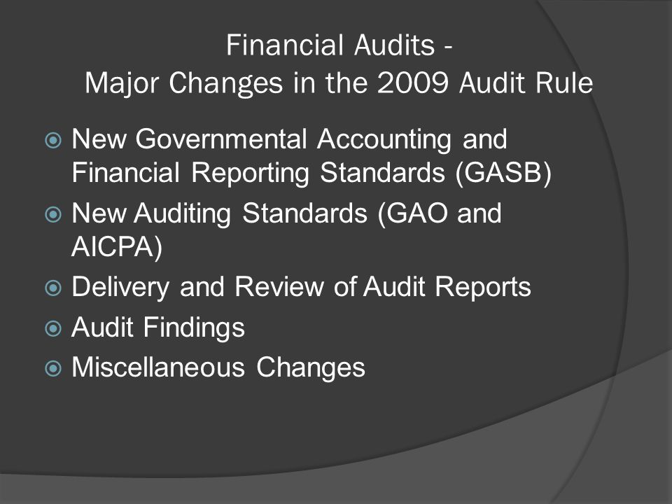 Financial Audits - Major Changes in the 2009 Audit Rule  New Governmental Accounting and Financial Reporting Standards (GASB)  New Auditing Standards (GAO and AICPA)  Delivery and Review of Audit Reports  Audit Findings  Miscellaneous Changes