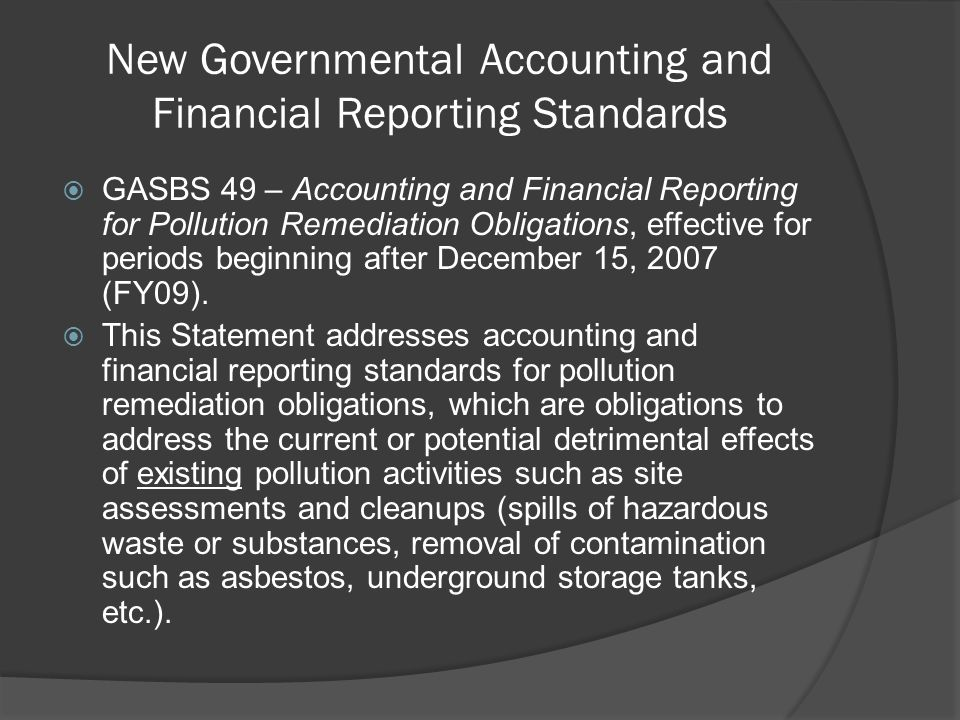 New Governmental Accounting and Financial Reporting Standards  GASBS 49 – Accounting and Financial Reporting for Pollution Remediation Obligations, effective for periods beginning after December 15, 2007 (FY09).