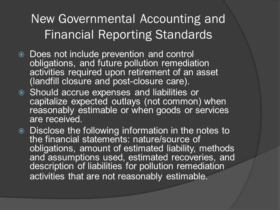 New Governmental Accounting and Financial Reporting Standards  Does not include prevention and control obligations, and future pollution remediation activities required upon retirement of an asset (landfill closure and post-closure care).