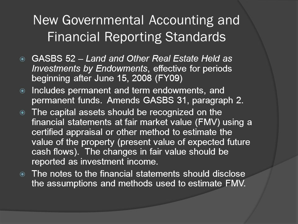 New Governmental Accounting and Financial Reporting Standards  GASBS 52 – Land and Other Real Estate Held as Investments by Endowments, effective for periods beginning after June 15, 2008 (FY09)  Includes permanent and term endowments, and permanent funds.