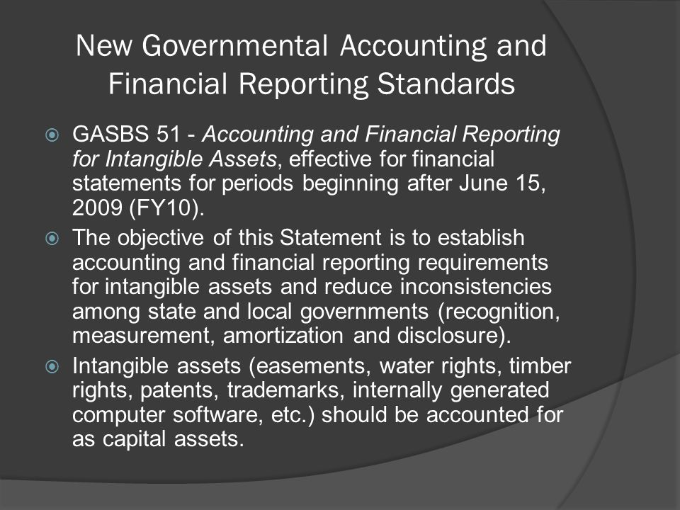 New Governmental Accounting and Financial Reporting Standards  GASBS 51 - Accounting and Financial Reporting for Intangible Assets, effective for financial statements for periods beginning after June 15, 2009 (FY10).