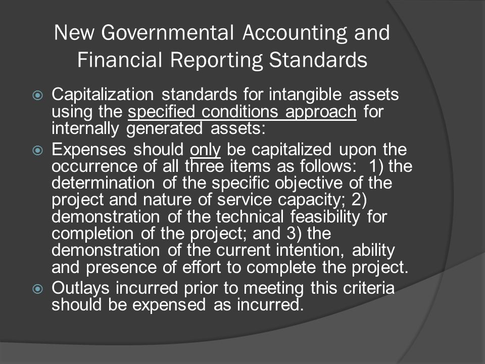 New Governmental Accounting and Financial Reporting Standards  Capitalization standards for intangible assets using the specified conditions approach for internally generated assets:  Expenses should only be capitalized upon the occurrence of all three items as follows: 1) the determination of the specific objective of the project and nature of service capacity; 2) demonstration of the technical feasibility for completion of the project; and 3) the demonstration of the current intention, ability and presence of effort to complete the project.