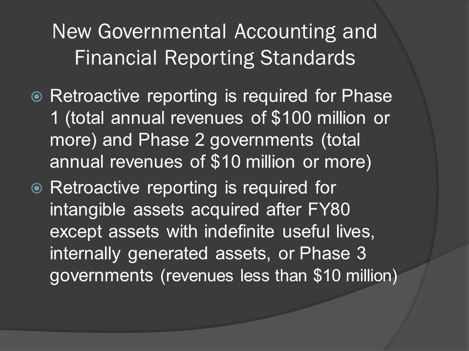 New Governmental Accounting and Financial Reporting Standards  Retroactive reporting is required for Phase 1 (total annual revenues of $100 million or more) and Phase 2 governments (total annual revenues of $10 million or more)  Retroactive reporting is required for intangible assets acquired after FY80 except assets with indefinite useful lives, internally generated assets, or Phase 3 governments (revenues less than $10 million)