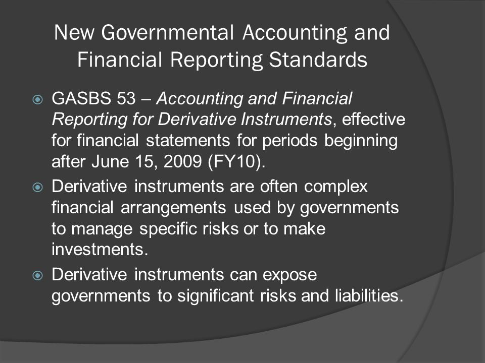 New Governmental Accounting and Financial Reporting Standards  GASBS 53 – Accounting and Financial Reporting for Derivative Instruments, effective for financial statements for periods beginning after June 15, 2009 (FY10).