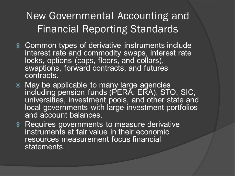 New Governmental Accounting and Financial Reporting Standards  Common types of derivative instruments include interest rate and commodity swaps, interest rate locks, options (caps, floors, and collars), swaptions, forward contracts, and futures contracts.
