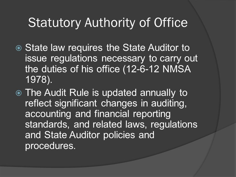 Statutory Authority of Office  State law requires the State Auditor to issue regulations necessary to carry out the duties of his office (12-6-12 NMSA 1978).