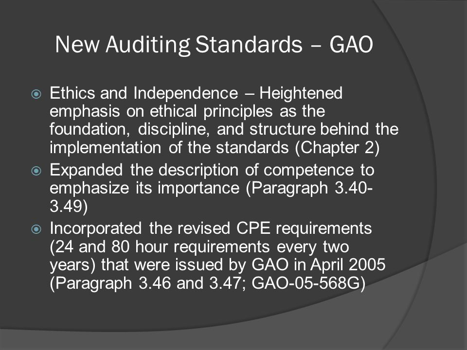 New Auditing Standards – GAO  Ethics and Independence – Heightened emphasis on ethical principles as the foundation, discipline, and structure behind the implementation of the standards (Chapter 2)  Expanded the description of competence to emphasize its importance (Paragraph 3.40- 3.49)  Incorporated the revised CPE requirements (24 and 80 hour requirements every two years) that were issued by GAO in April 2005 (Paragraph 3.46 and 3.47; GAO-05-568G)