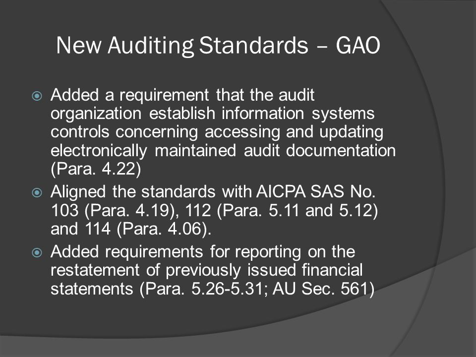 New Auditing Standards – GAO  Added a requirement that the audit organization establish information systems controls concerning accessing and updating electronically maintained audit documentation (Para.