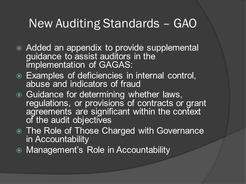 New Auditing Standards – GAO  Added an appendix to provide supplemental guidance to assist auditors in the implementation of GAGAS:  Examples of deficiencies in internal control, abuse and indicators of fraud  Guidance for determining whether laws, regulations, or provisions of contracts or grant agreements are significant within the context of the audit objectives  The Role of Those Charged with Governance in Accountability  Management's Role in Accountability