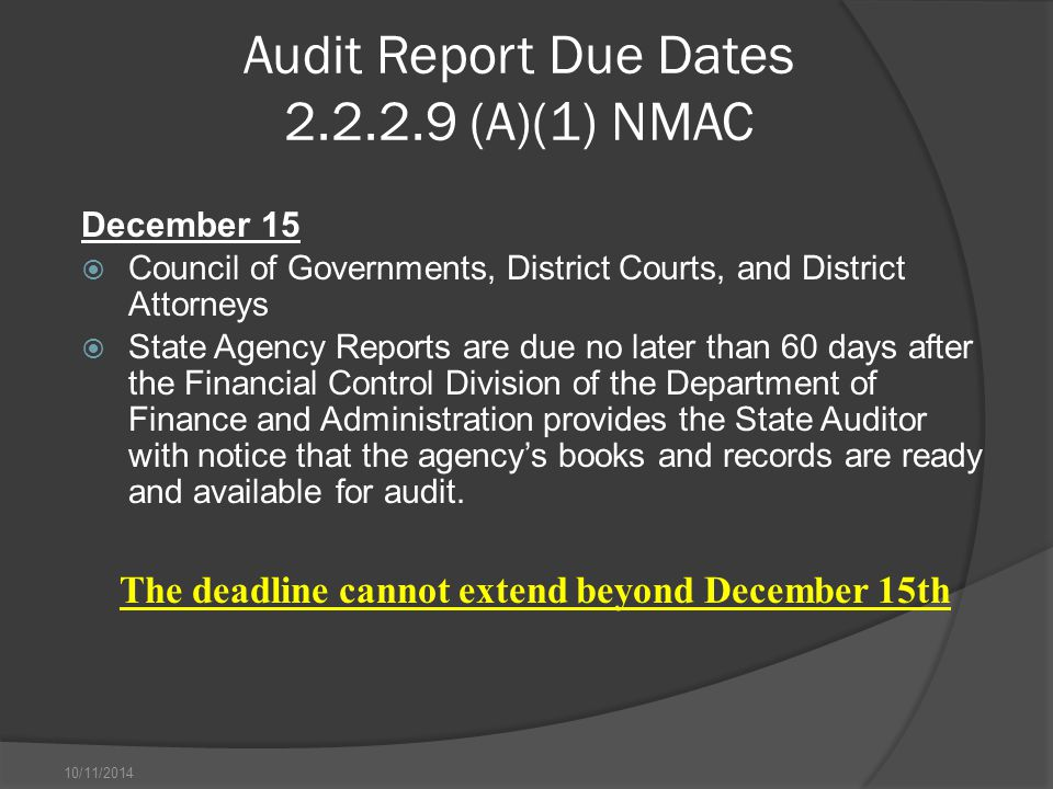 10/11/2014 Audit Report Due Dates 2.2.2.9 (A)(1) NMAC The deadline cannot extend beyond December 15th December 15  Council of Governments, District Courts, and District Attorneys  State Agency Reports are due no later than 60 days after the Financial Control Division of the Department of Finance and Administration provides the State Auditor with notice that the agency's books and records are ready and available for audit.