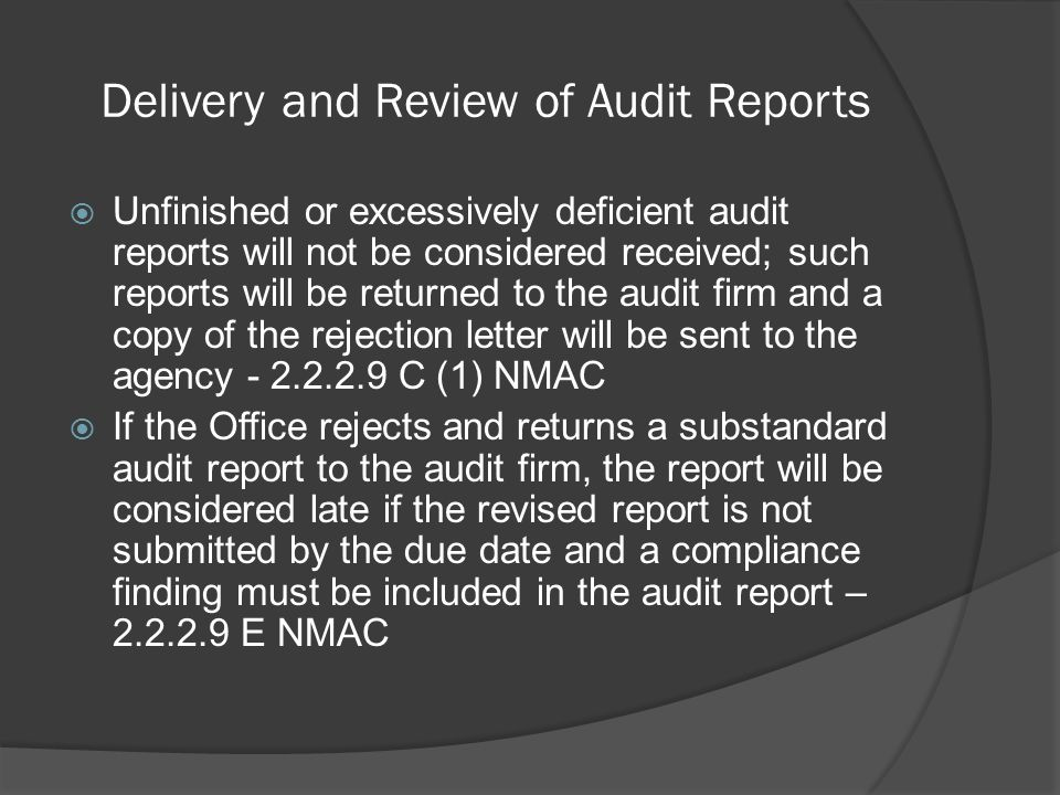 Delivery and Review of Audit Reports  Unfinished or excessively deficient audit reports will not be considered received; such reports will be returned to the audit firm and a copy of the rejection letter will be sent to the agency - 2.2.2.9 C (1) NMAC  If the Office rejects and returns a substandard audit report to the audit firm, the report will be considered late if the revised report is not submitted by the due date and a compliance finding must be included in the audit report – 2.2.2.9 E NMAC