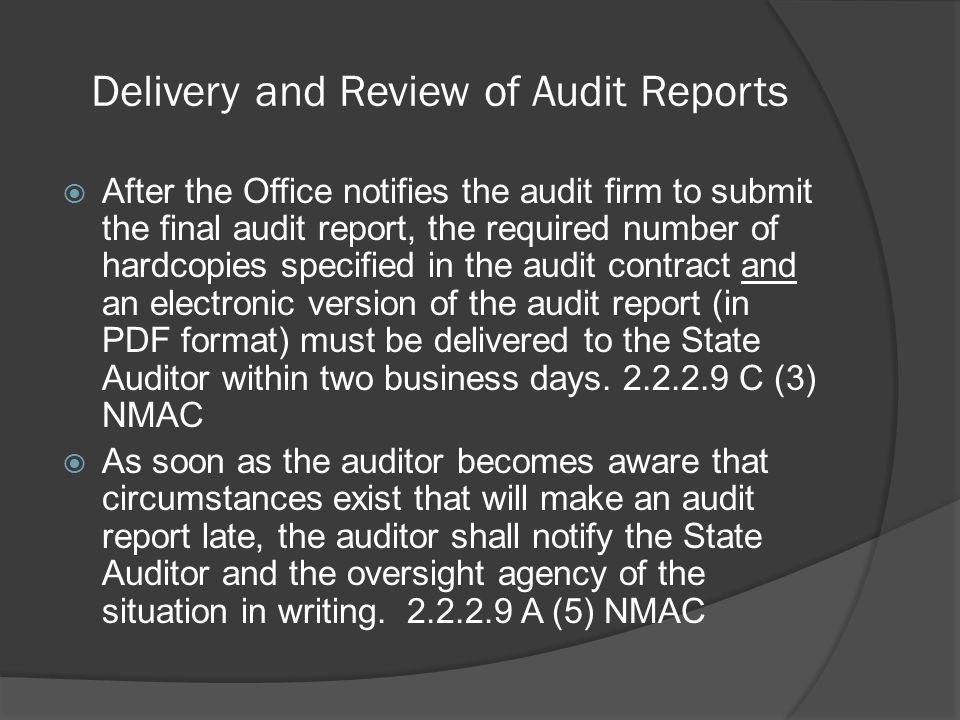 Delivery and Review of Audit Reports  After the Office notifies the audit firm to submit the final audit report, the required number of hardcopies specified in the audit contract and an electronic version of the audit report (in PDF format) must be delivered to the State Auditor within two business days.