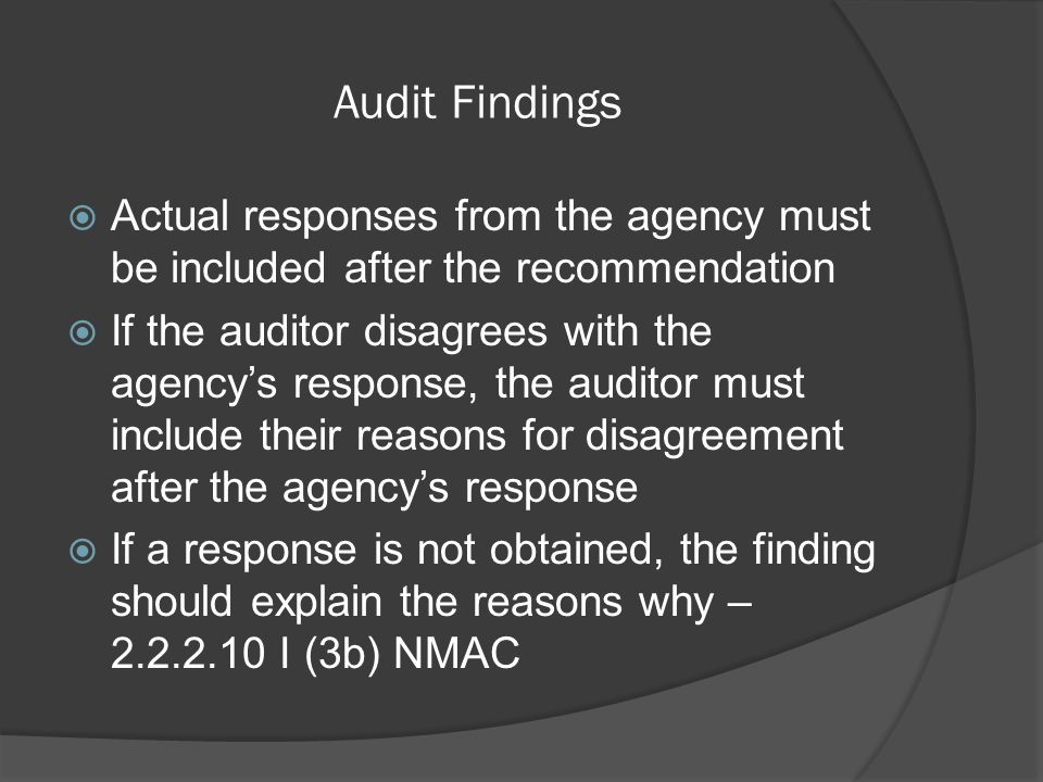 Audit Findings  Actual responses from the agency must be included after the recommendation  If the auditor disagrees with the agency's response, the auditor must include their reasons for disagreement after the agency's response  If a response is not obtained, the finding should explain the reasons why – 2.2.2.10 I (3b) NMAC