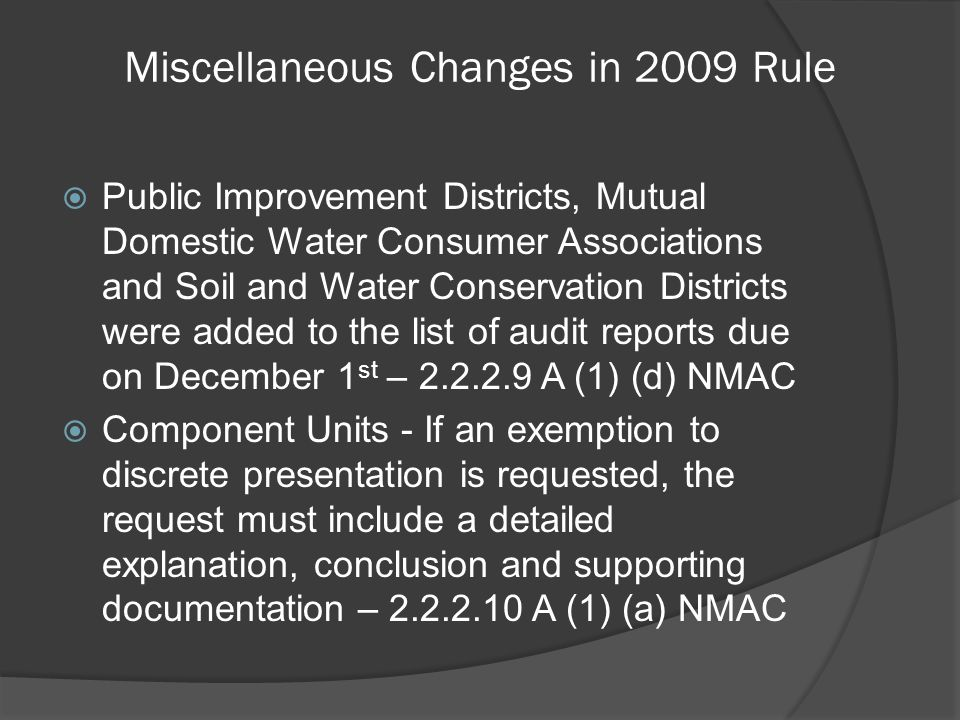 Miscellaneous Changes in 2009 Rule  Public Improvement Districts, Mutual Domestic Water Consumer Associations and Soil and Water Conservation Districts were added to the list of audit reports due on December 1 st – 2.2.2.9 A (1) (d) NMAC  Component Units - If an exemption to discrete presentation is requested, the request must include a detailed explanation, conclusion and supporting documentation – 2.2.2.10 A (1) (a) NMAC