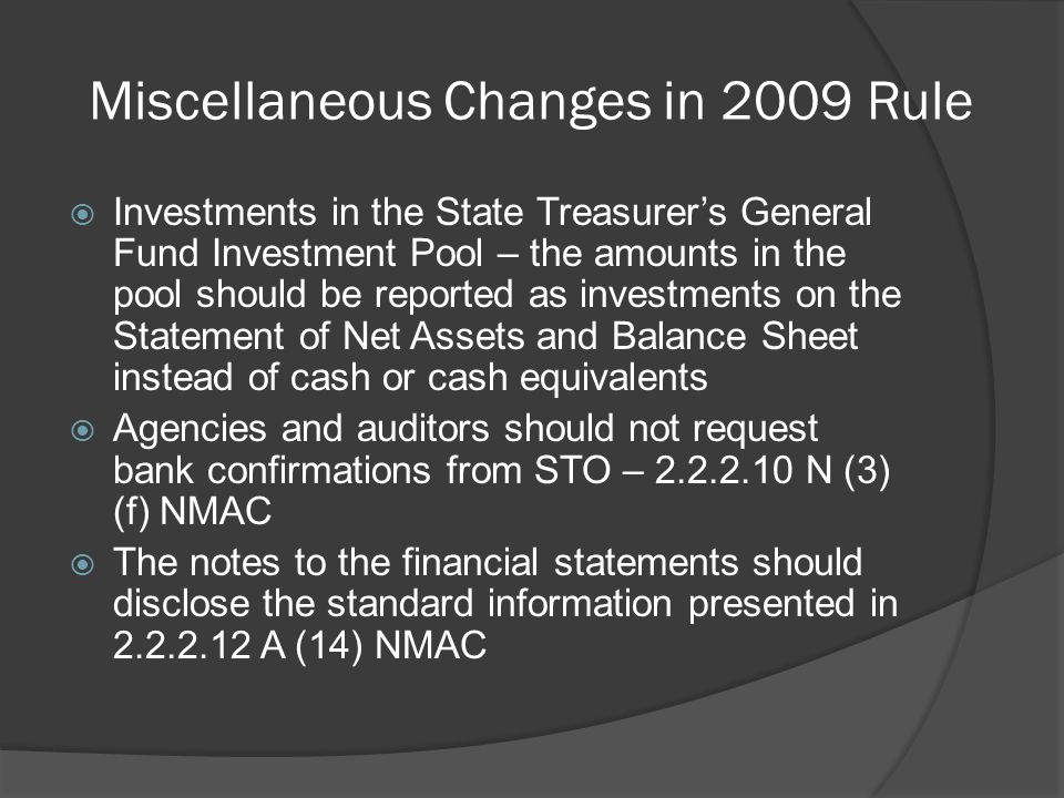 Miscellaneous Changes in 2009 Rule  Investments in the State Treasurer's General Fund Investment Pool – the amounts in the pool should be reported as investments on the Statement of Net Assets and Balance Sheet instead of cash or cash equivalents  Agencies and auditors should not request bank confirmations from STO – 2.2.2.10 N (3) (f) NMAC  The notes to the financial statements should disclose the standard information presented in 2.2.2.12 A (14) NMAC