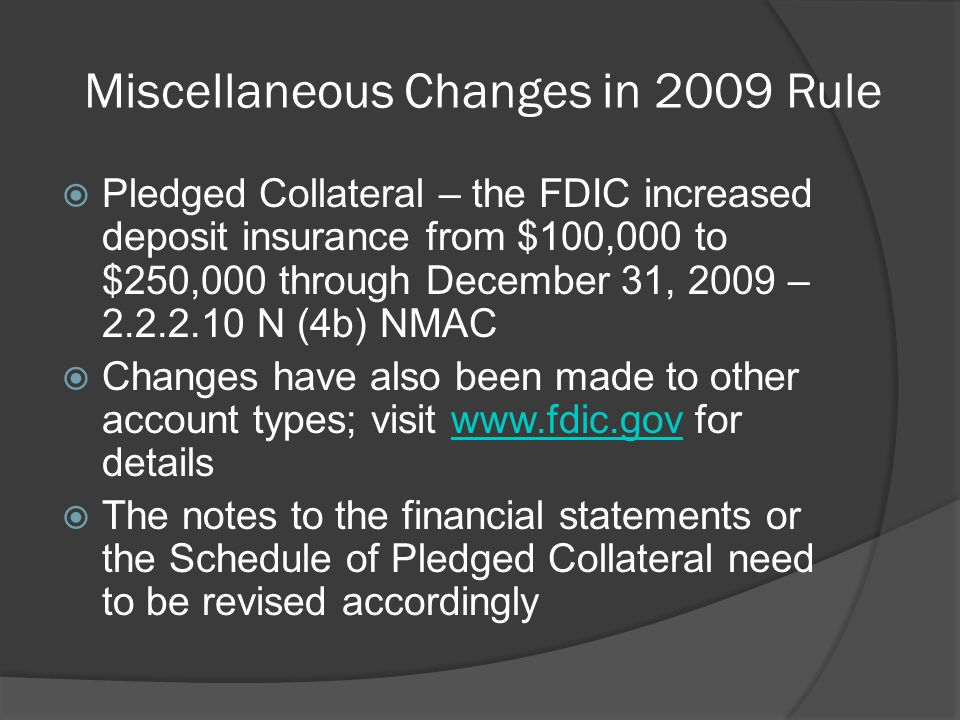 Miscellaneous Changes in 2009 Rule  Pledged Collateral – the FDIC increased deposit insurance from $100,000 to $250,000 through December 31, 2009 – 2.2.2.10 N (4b) NMAC  Changes have also been made to other account types; visit www.fdic.gov for detailswww.fdic.gov  The notes to the financial statements or the Schedule of Pledged Collateral need to be revised accordingly