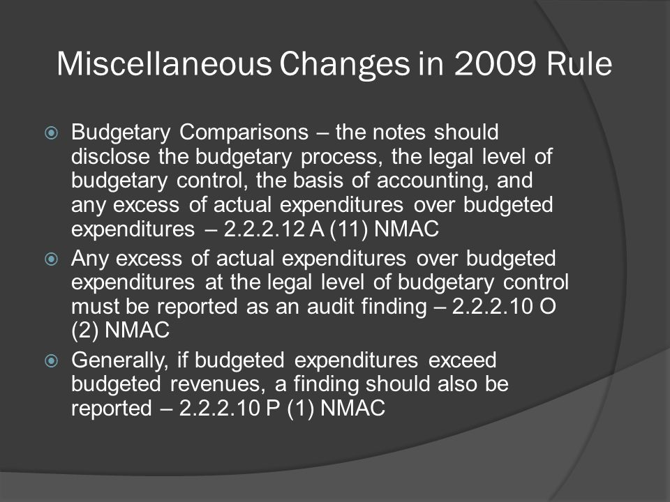 Miscellaneous Changes in 2009 Rule  Budgetary Comparisons – the notes should disclose the budgetary process, the legal level of budgetary control, the basis of accounting, and any excess of actual expenditures over budgeted expenditures – 2.2.2.12 A (11) NMAC  Any excess of actual expenditures over budgeted expenditures at the legal level of budgetary control must be reported as an audit finding – 2.2.2.10 O (2) NMAC  Generally, if budgeted expenditures exceed budgeted revenues, a finding should also be reported – 2.2.2.10 P (1) NMAC