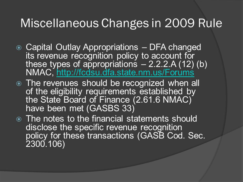 Miscellaneous Changes in 2009 Rule  Capital Outlay Appropriations – DFA changed its revenue recognition policy to account for these types of appropriations – 2.2.2.A (12) (b) NMAC, http://fcdsu.dfa.state.nm.us/Forumshttp://fcdsu.dfa.state.nm.us/Forums  The revenues should be recognized when all of the eligibility requirements established by the State Board of Finance (2.61.6 NMAC) have been met (GASBS 33)  The notes to the financial statements should disclose the specific revenue recognition policy for these transactions (GASB Cod.