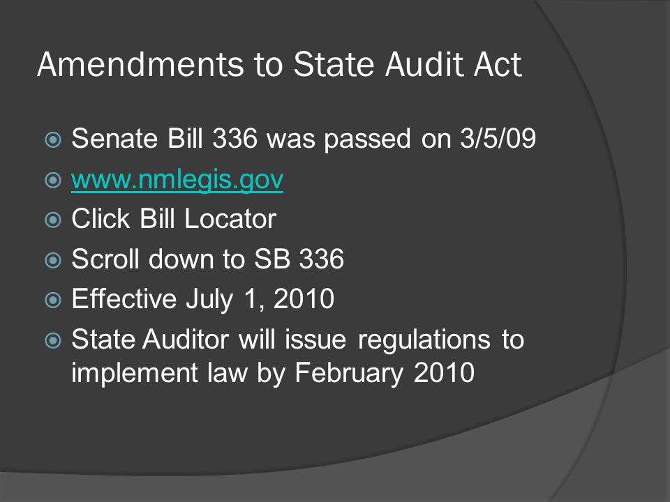 Amendments to State Audit Act  Senate Bill 336 was passed on 3/5/09  www.nmlegis.gov www.nmlegis.gov  Click Bill Locator  Scroll down to SB 336  Effective July 1, 2010  State Auditor will issue regulations to implement law by February 2010