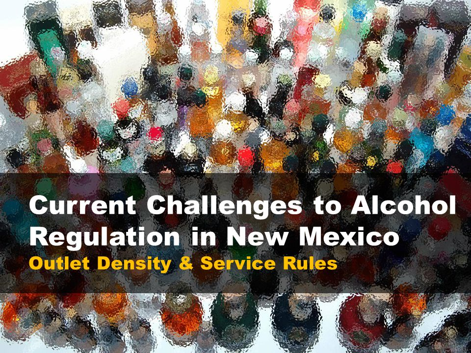 Current Challenges to Alcohol Regulation in New Mexico Outlet Density & Service Rules