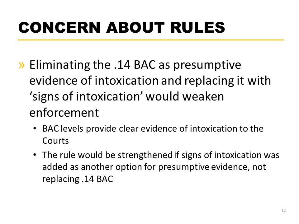CONCERN ABOUT RULES » Eliminating the.14 BAC as presumptive evidence of intoxication and replacing it with 'signs of intoxication' would weaken enforc