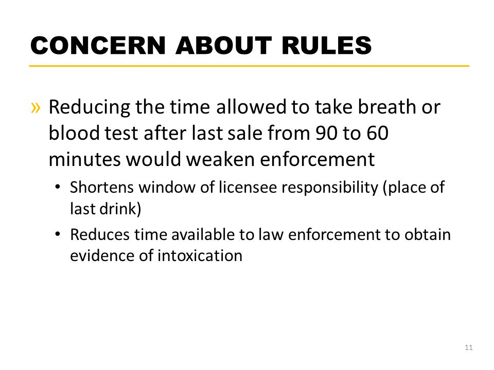 CONCERN ABOUT RULES » Reducing the time allowed to take breath or blood test after last sale from 90 to 60 minutes would weaken enforcement Shortens window of licensee responsibility (place of last drink) Reduces time available to law enforcement to obtain evidence of intoxication 11